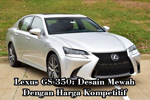 Lexus GS 350: Desain Mewah Dengan Harga Kompetitif