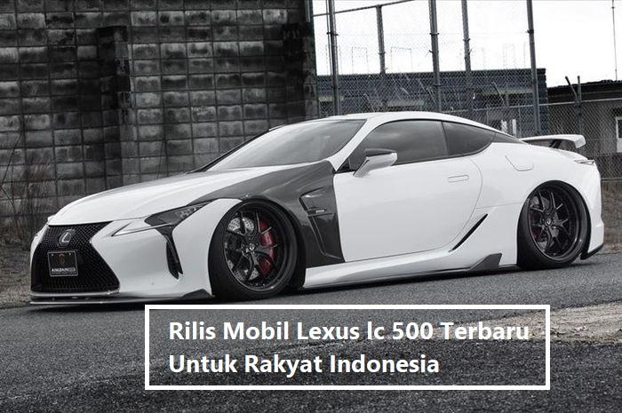 Rilis Mobil Lexus lc 500 Terbaru Untuk Rakyat Indonesia