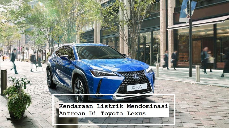 Kendaraan Listrik Mendominasi Antrean Di Toyota Lexus